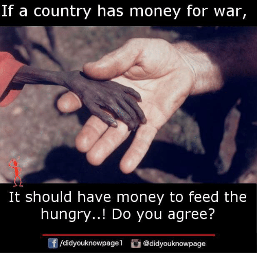Hungry, Memes, and Money: If a country has money for war,  It should have money to feed the  hungry..! Do you agree?  団/d.dyouknowpage! @didyouknowpage