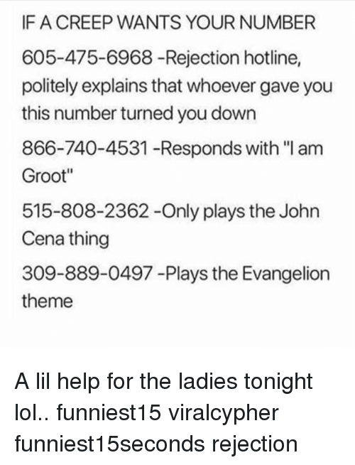 "Funny, John Cena, and Lol: IF A CREEP WANTS YOUR NUMBER  605-475-6968 -Rejection hotline,  politely explains that whoever gave you  this number turned you down  866-740-4531 -Responds with ""I am  Groot""  515-808-2362-Only plays the John  Cena thing  309-889-0497 -Plays the Evangelion  theme A lil help for the ladies tonight lol.. funniest15 viralcypher funniest15seconds rejection"