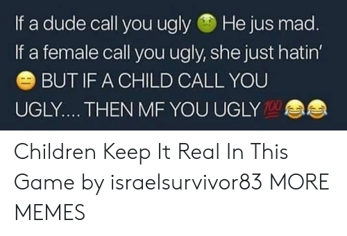 keep it real: If a dude call you ugly He jus mad  If a female call you ugly, she just hatin  BUT IF A CHILD CALL YOU  UGLY.... THEN MF YOU UGLY  100 Children Keep It Real In This Game by israelsurvivor83 MORE MEMES