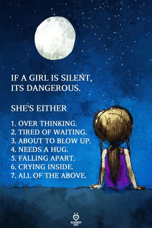 blow up: IF A GIRL IS SILENT  ITS DANGEROUS.  SHE'S EITHER  1. OVER THINKING.  2. TIRED OF WAITING  3. ABOUT TO BLOW UP.  4. NEEDS A HUG.  5. FALLING APART.  6. CRYING INSIDE  7. ALL OF THE ABOVE