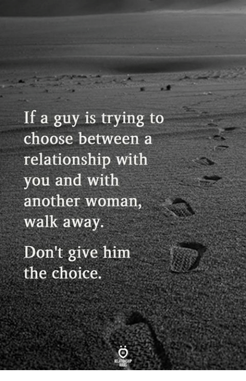 Another, Him, and Woman: If a guy is trying to  choose between a  relationship with  you and with  another woman,  walk awav  Don't give him  the choice.