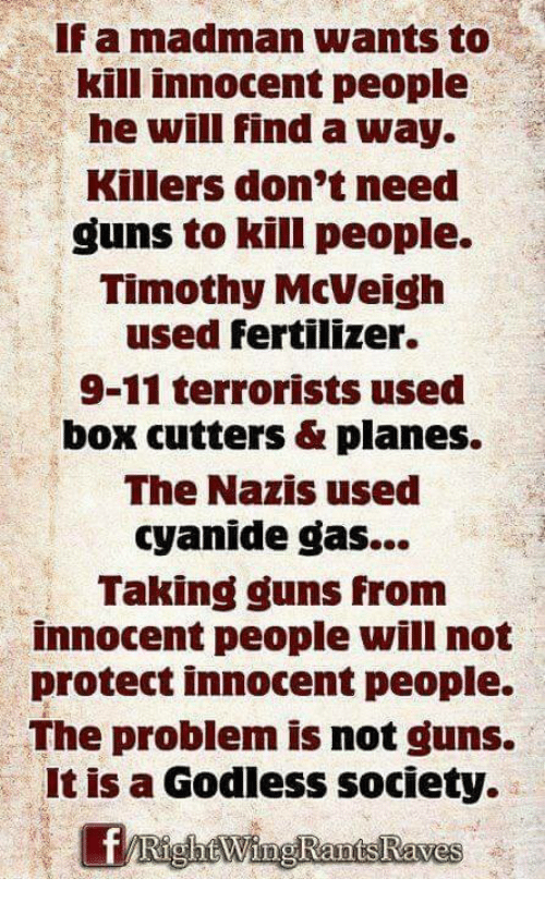 dox: If a madman wants to  kill innocent people  he will find a way.  Killers don't need  guns to kill people.  Timothy McVeigh  used fertilizer.  9-11 terrorists used  DOX cutters planes.  The Nazis used  cyanide gas...  Taking guns from  innocent people will not  protect innocent people.  The problem is not guns.  It is a Godless society.