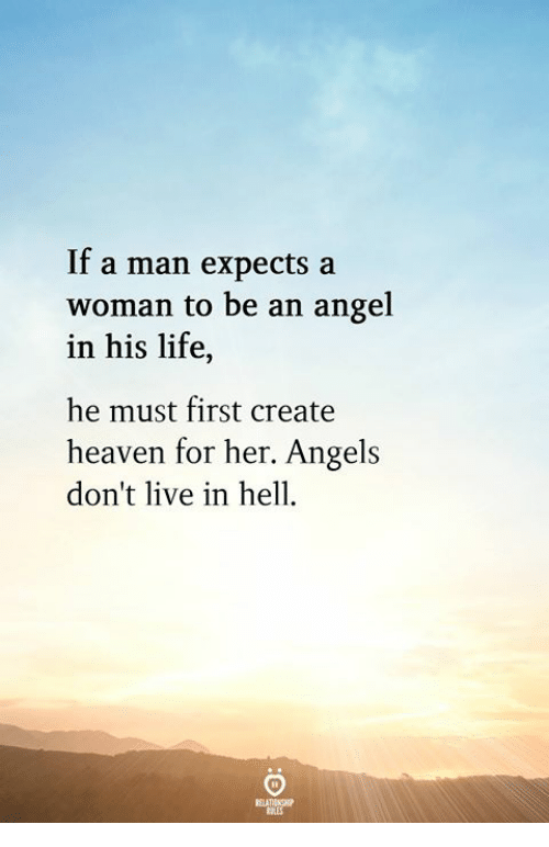 Angeler: If a man expects a  woman to be an angel  in his life,  he must first create  heaven for her. Angels  don't live in hell.