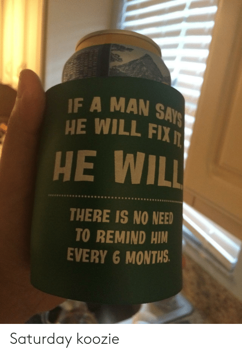No Need To: IF A MAN SAYS  HE WILL FIX  HE WILL  THERE IS NO NEED  TO REMIND HIM  EVERY 6 MONTHS.  OHO Saturday koozie
