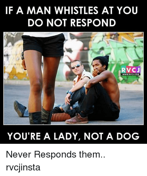 rvc: IF A MAN WHISTLES AT YOU  DO NOT RESPOND  RVC J  WWW. RVCJ.COM  YOU TRE A LADY, NOT A DOG Never Responds them.. rvcjinsta