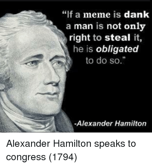 "Dank, Meme, and Alexander Hamilton: ""if a meme is dank  a man is not onlv  right to steal it,  he is obligated  to do so.  Alexander Hamilton Alexander Hamilton speaks to congress (1794)"