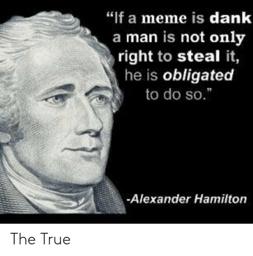 "hamilton: ""If a meme is dank  a man is not only  right to steal it,  he is obligated  to do so.  Alexander Hamilton The True"