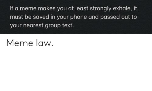 Strongly: If a meme makes you at least strongly exhale, it  must be saved in your phone and passed out to  your nearest group text. Meme law.