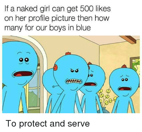 Protect And Serve: If a naked girl can get 500 likes  on her profile picture then how  many for our boys in blue  o0 <p>To protect and serve</p>