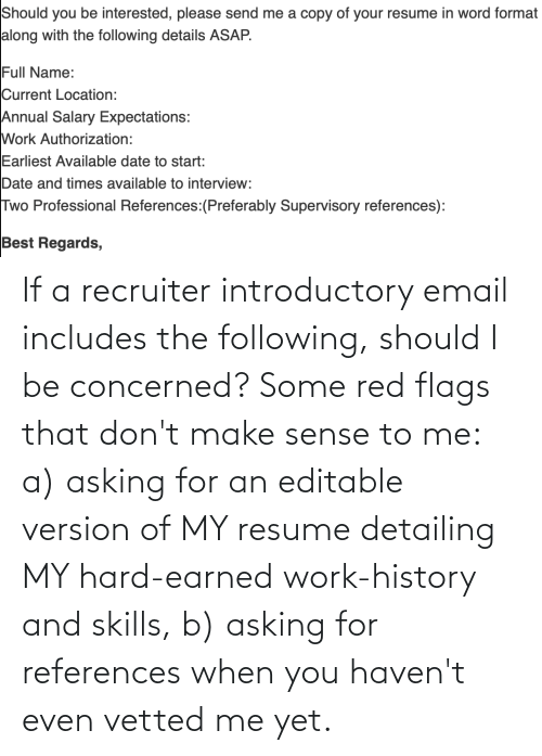 Resume: If a recruiter introductory email includes the following, should I be concerned? Some red flags that don't make sense to me: a) asking for an editable version of MY resume detailing MY hard-earned work-history and skills, b) asking for references when you haven't even vetted me yet.