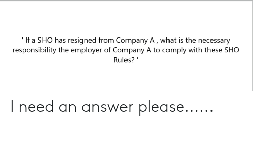 The Necessary: If a SHO has resigned from Company A, what is the necessary  responsibility the employer of Company A to comply with these SHO  Rules? I need an answer please......