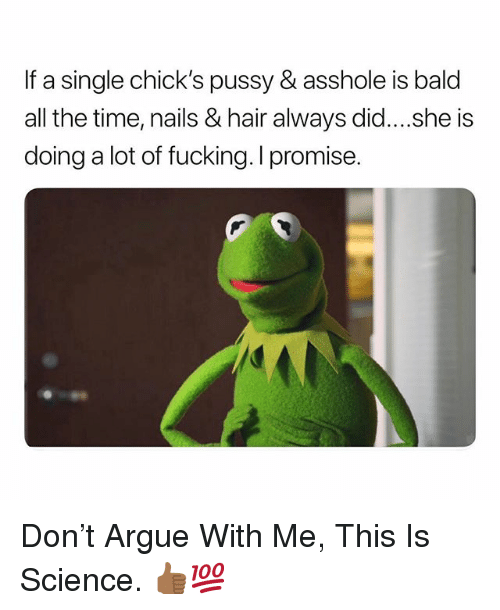 Arguing, Fucking, and Pussy: If a single chick's pussy & asshole is bald  all the time, nails & hair always did....she is  doing a lot of fucking. I promise. Don't Argue With Me, This Is Science. 👍🏾💯