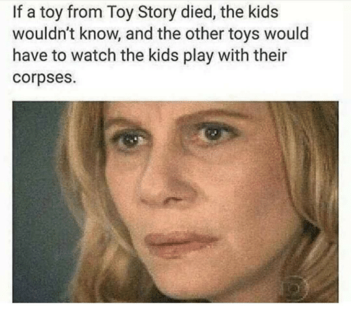 corpses: If a toy from Toy Story died, the kids  wouldn't know, and the other toys would  have to watch the kids play with their  corpses.