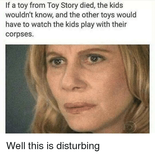 corpses: If a toy from Toy Story died, the kids  wouldn't know, and the other toys would  have to watch the kids play with their  corpses. Well this is disturbing