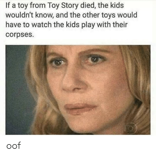 corpses: If a toy from Toy Story died, the kids  wouldn't know, and the other toys would  have to watch the kids play with their  corpses. oof