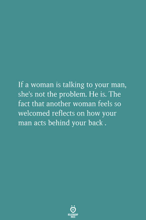 your man: If a woman is talking to your man,  she's not the problem. He is. The  fact that another woman feels so  welcomed reflects on how your  man acts behind your back