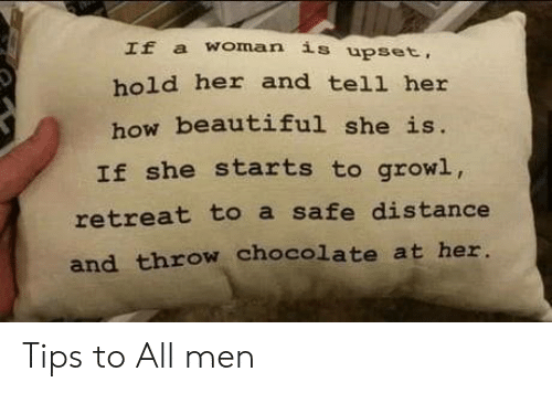 growl: If a woman is upset,  hold her and tell her  how beautiful she is.  If she starts to growl,  retreat to a safe distance  and throw chocolate at her. Tips to All men