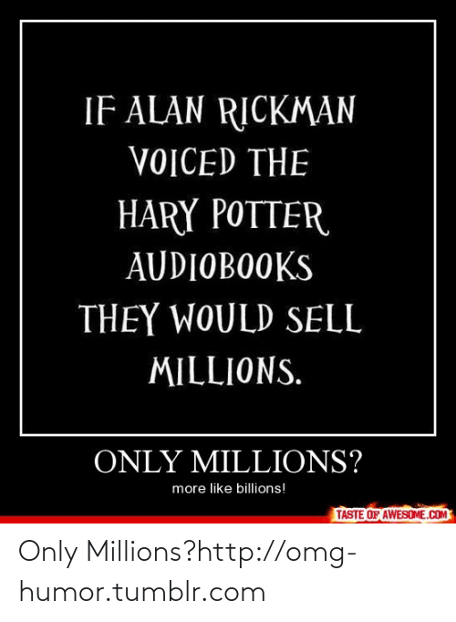Taste Of Awesome: IF ALAN RICKMAN  VOICED THE  HARY POTTER  AUDIOBOOKS  THEY WOULD SELL  MILLIONS.  ONLY MILLIONS?  more like billions!  TASTE OF AWESOME.COM Only Millions?http://omg-humor.tumblr.com