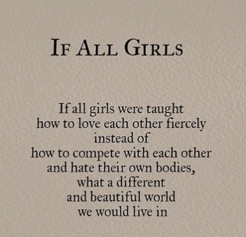 love each other: IF ALL GIRLS  If all girls were taught  how to love each other fiercely  instead of  how to compete with each other  and hate their own bodies,  what a different  and beautiful world  we would live in
