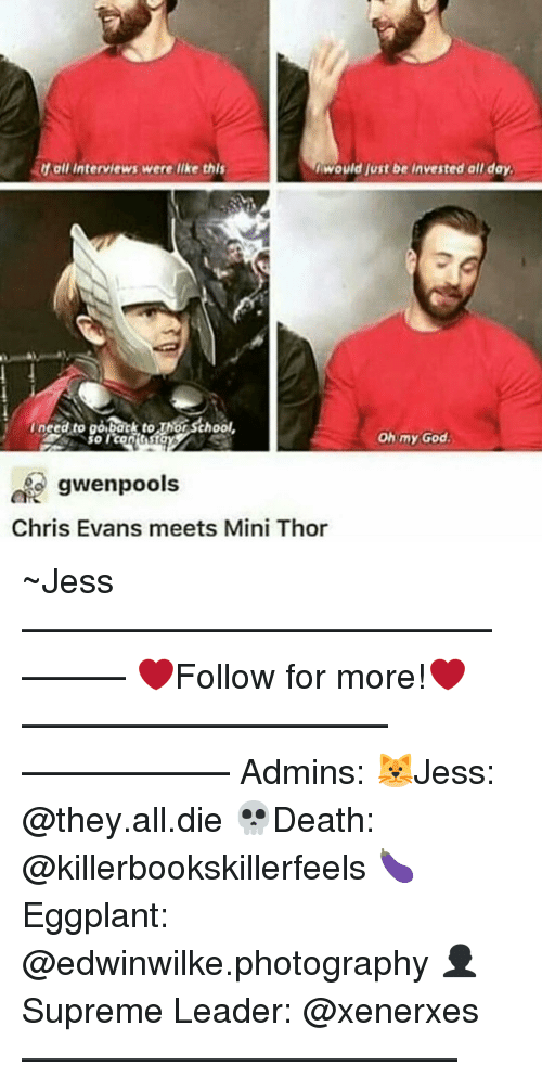 Chris Evans, Memes, and 🤖: If all interviews were like th  I would ust be invested all day  need to  go to thor  Oh my God.  gwenpools  Chris Evans meets Mini Thor ~Jess —————————————–——— ❤️Follow for more!❤️ ——————————–—————— Admins: 🐱Jess: @they.all.die 💀Death: @killerbookskillerfeels 🍆Eggplant: @edwinwilke.photography 👤Supreme Leader: @xenerxes ——————————–——