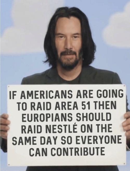 nestle: IF AMERICANS ARE GOING  TO RAID AREA 51 THEN  EUROPIANS SHOULD  RAID NESTLE ON THE  SAME DAY SO EVERYONE  CAN CONTRIBUTE