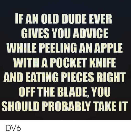 Advice, Apple, and Blade: IF AN OLD DUDE EVER  GIVES YOU ADVICE  WHILE PEELING AN APPLE  WITH A POCKET KNIFE  AND EATING PIECES RIGHT  OFF THE BLADE, YOU  SHOULD PROBABLY TAKE IT DV6