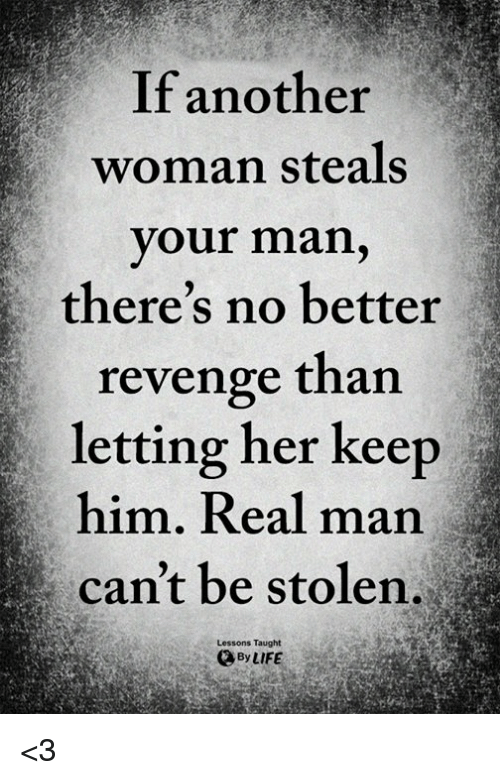 Memes, Revenge, and 🤖: If another  woman steals  your man,  there's no better  revenge than  letting her keep  him. Real man  can't be stolen,  Lessons Taught  ByLIFE <3