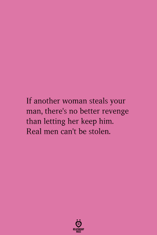 real men: If another woman steals your  man, there's no better revenge  than letting her keep him  Real men can't be stolen.  RELATIONGHIP