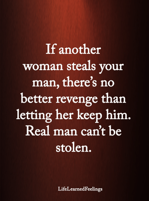 your man: If another  woman steals your  man, there's no  better revenge than  letting her keep him.  Real man can't be  stolen.  LifeLearnedFeelings