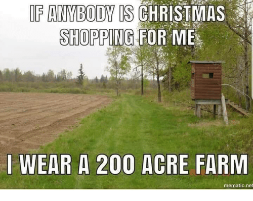 acre: IF ANVBODY IS CHRISTMAS  SHOPPING FOR ME  I WEAR A 200 ACRE FARM  mematic.net