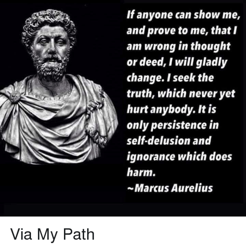 Delusion: If anyone can show me,  and prove to me, that I  am wrong in thought  or deed, I will gladly  change. I seek the  truth, which never yet  hurt anybody. It is  only persistence in  self-delusion and  ignorance which does  harm.  ~Marcus Aurelius Via My Path