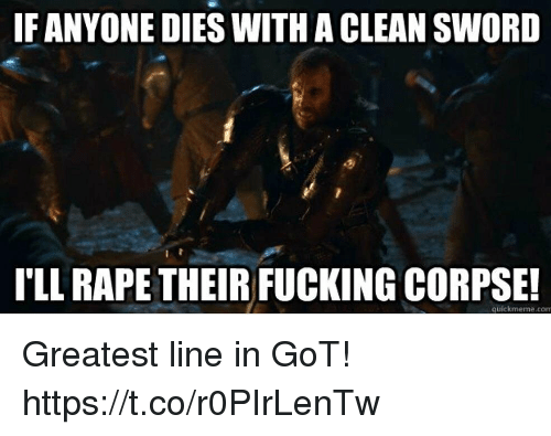 Fucking, Rape, and Sword: IF ANYONE DIES WITH A CLEAN SWORD  I'LL RAPE THEIR FUCKING CORPSE!  quickmeme.com Greatest line in GoT! https://t.co/r0PIrLenTw