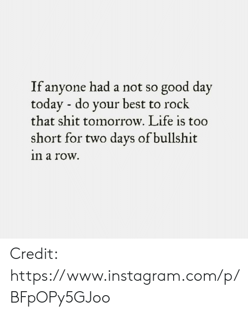 life is too short: If anyone had a not so good day  todav - do vour best to rock  that shit tomorrow. Life is too  short for two days of bullshit  n a row. Credit: https://www.instagram.com/p/BFpOPy5GJoo