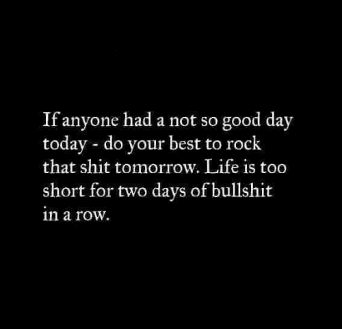 life is too short: If anyone had a not so good day  today do your best to rock  that shit tomorrow. Life is too  short for two days of bullshit  in a row.