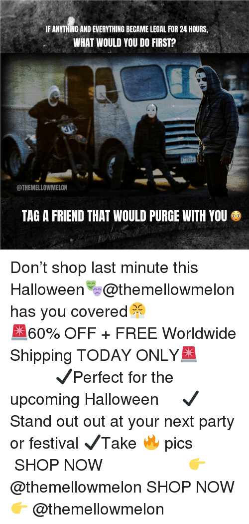 Halloween, Memes, and Party: IF ANYTHING AND EVERYTHING BECAME LEGAL FOR 24 HOURS,  WHAT WOULD YOU DO FIRST?  ST  @THEMELLOWMELON  TAG A FRIEND THAT WOULD PURGE WITH YOU Don't shop last minute this Halloween🎭@themellowmelon has you covered😤 ⠀⠀⠀⠀⠀⠀⠀⠀⠀⠀⠀⠀⠀⠀⠀⠀⠀⠀ 🚨60% OFF + FREE Worldwide Shipping TODAY ONLY🚨 ⠀⠀⠀⠀⠀⠀⠀⠀⠀ ✔️Perfect for the upcoming Halloween ⠀⠀⠀ ✔️Stand out out at your next party or festival ✔️Take 🔥 pics ⠀⠀⠀⠀⠀⠀⠀⠀⠀⠀⠀⠀⠀⠀⠀⠀⠀⠀ SHOP NOW 👉 @themellowmelon SHOP NOW 👉 @themellowmelon