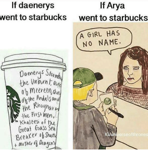 Girl Has No Name: If Arya  If daenerys  went to starbucks  went to starbucks  YA GIRL HAS  NO NAME.  the Andals and  the men,  Khaleesh of hu  Great huss SpA  lcun Breaker ob Shuty  erse ofthrones  mother d Dayan