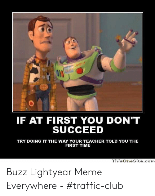 Buzz Lightyear Meme: IF AT FIRST YOU DON'T  SUCCEED  TRY DOING IT THE WAY YOUR TEACHER TOLD YOU THE  FIRST TIME  ThisOneSitecorn Buzz Lightyear Meme Everywhere - #traffic-club