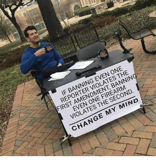 Firearm: IF BANNING EVEN ONE  REPORTER VIOLATES THE  FIRST AMENDMENT, BANNIN  EVEN ONE FIREARM  VIOLATES THE SECOND  CHANGE MY MIND