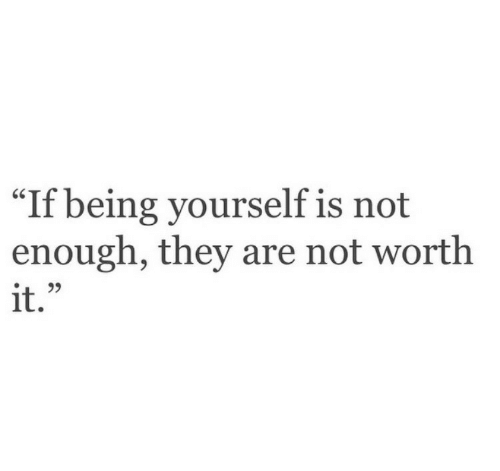 """Not Worth It: """"If  being yourself is not  enough, they are not worth  it."""""""