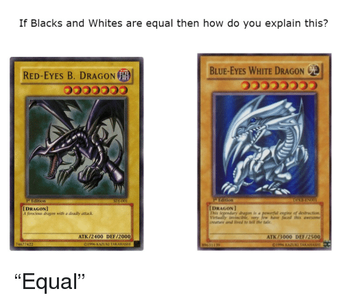 white dragon: If Blacks and Whites are equal then how do you explain this?  BLUE-EYES WHITE DRAGON  RED-EYES B. DRAGON  音  Edition  ,  lifEdition  [DRAGON]  t ferocious dragon with a deadly attack.  [DRAGON  This legendary dragon is a  Virtually invincible, very few have faced this awesome  creature and lived to tell the tale  engine of destructionn  ATK/2400 DEF/2000  ATK/3000 DEF/2500  74677422  ©1996 KAZUKI TAKAHASHI  89631139  1996 KAZUKI TAKAHASHI <p>&ldquo;Equal&rdquo;</p>