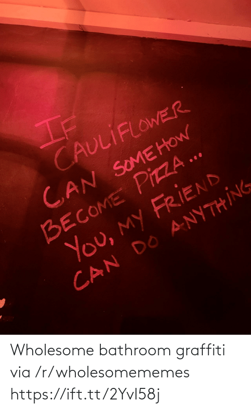 Graffiti, Pizza, and Wholesome: If  CAULIFLOWER  CAN SOMEHOW  BECOME PIZZA ..  You, my FRIEND  CAN DO ANYTHING Wholesome bathroom graffiti via /r/wholesomememes https://ift.tt/2YvI58j