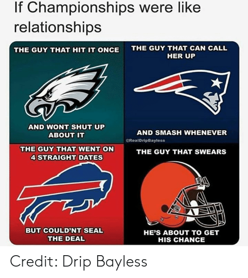 Nfl, Relationships, and Shut Up: If Championships were like  relationships  THE GUY THAT CAN CALL  THE GUY THAT HIT IT ONCE  HER UP  AND NONT SHUT UP  ABOUT IT  AND SMASH WHENEVER  CRealDripBayless  THE GUY THAT WENT ON  4 STRAIGHT DATES  THE GUY THAT SWEARS  BUT COULD'NT SEAL  THE DEAL  HE'S ABOUT TO GET  HIS CHANCE Credit: Drip Bayless
