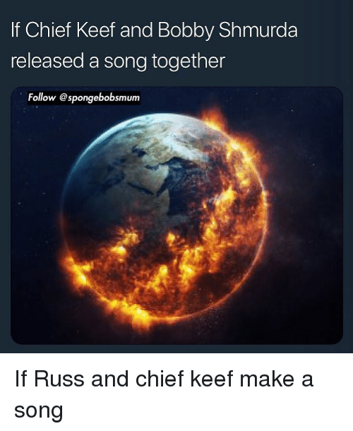 Bobby Shmurda, Chief Keef, and Dank Memes: If Chief Keef and Bobby Shmurda  released a song together  Follow @spongebobsmum If Russ and chief keef make a song