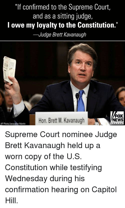 """capitol: """"If confirmed to the Supreme Court,  and as a sitting judge,  l owe my loyalty to the Constitution.""""  -Judge Brett Kavanaugh  Hon. Brett M. Kavanaugh  FOX  NEWS  chan neI  AP Photo/Jacquelyn Martin Supreme Court nominee Judge Brett Kavanaugh held up a worn copy of the U.S. Constitution while testifying Wednesday during his confirmation hearing on Capitol Hill."""