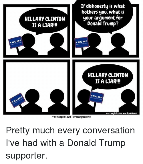 Donald Trump Supporters: If dishonesty is what  bothers you, what is  your argument for  HILLARY CLINTON  Donald Trump?  IS A LIAR!!!  TRUMP  TRUMP  HILLARY CLINTON  IS A LIAR!!!  TRUMP  rectangledcomic.wordpress.com  Rectangled 2016 IGrectangledcomic Pretty much every conversation I've had with a Donald Trump supporter.