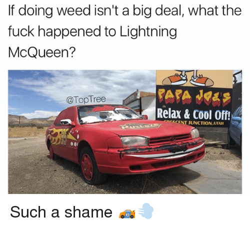 Memes, Weed, and Cool: If doing weed isn't a big deal, what the  fuck happened to Lightning  McQueen?  @TopTree  Relax & Cool Off!  CENT JUNCTIONUTA Such a shame 🏎💨