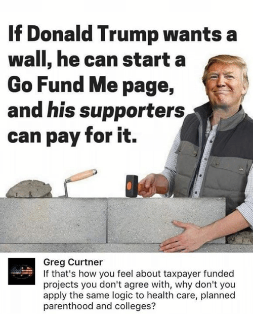 Donald Trump, Logic, and Memes: If Donald Trump wants a  wall, he can starta  Go Fund Me page,  and his supporters  can pay for it.  Greg Curtner  If that's how you feel about taxpayer funded  projects you don't agree with, why don't you  apply the same logic to health care, planned  parenthood and colleges?