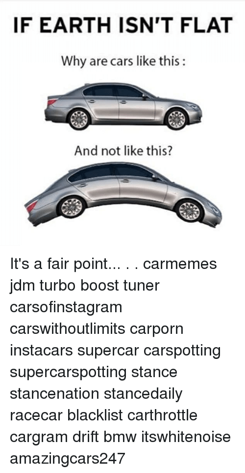 Bmw, Cars, and Memes: IF EARTH ISN'T FLAT  Why are cars like this:  And not like this? It's a fair point... . . carmemes jdm turbo boost tuner carsofinstagram carswithoutlimits carporn instacars supercar carspotting supercarspotting stance stancenation stancedaily racecar blacklist carthrottle cargram drift bmw itswhitenoise amazingcars247