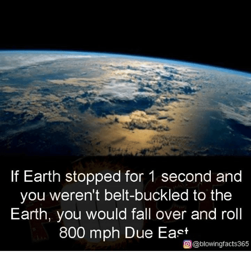 fall over: If Earth stopped for 1 second and  you weren't belt-buckled to the  Earth, you would fall over and roll  800 mph Due East  O@blowingfacts365