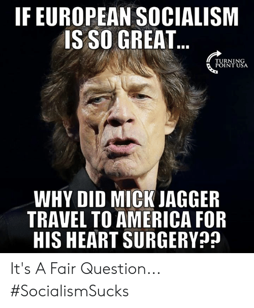 Turning Point Usa: IF EUROPEAN SOCIALISM  IS SO GREAT  TURNING  POINT USA  WHY DID MICK JAGGER  TRAVEL TO AMERICA FOR  HIS HEART SURGERY It's A Fair Question... #SocialismSucks